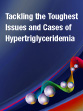 Tackling the Toughest Issues and Cases of Hypertriglyceridemia