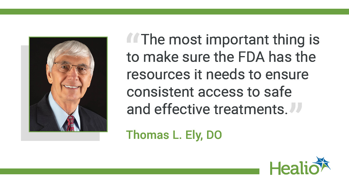 """The most important thing is to make sure the FDA has the resources it needs to ensure consistent access to safe and effective treatments."" The source of the quote is Thomas L. Ely, DO."