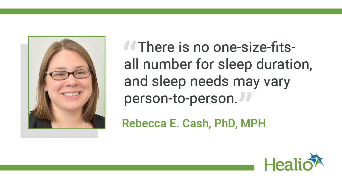 """""""There is no one-size-fits-all number for sleep duration, and sleep needs may vary person-to-person."""" The source of the quote is Rebecca E. Cash, PhD, MPH."""