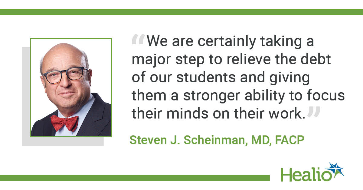 """We are certainly taking a major step to relieve the debt of our students and giving them a stronger ability to focus their minds on their work."" The source of the quote is Steven J. Scheinman, MD, FACP, FASN"