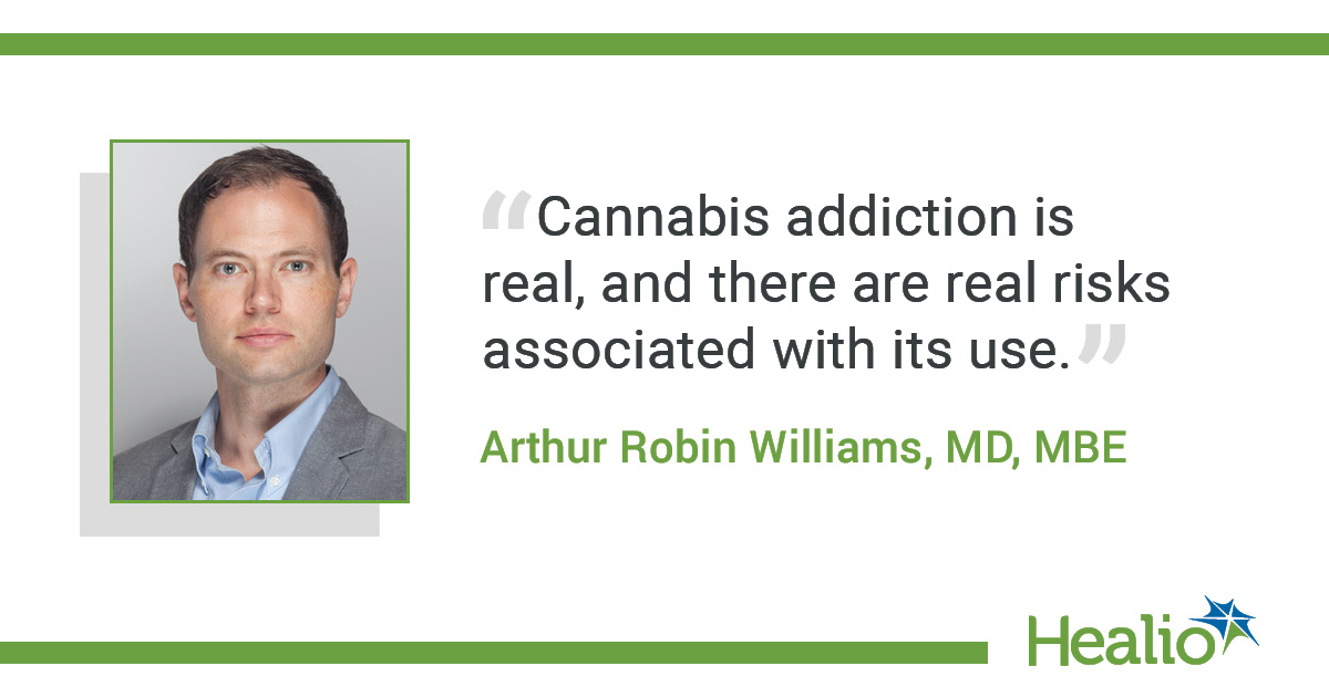 "The quote is:  ""Cannabis addiction is real, and there are real risks associated with its use."" The source of the quote is: Arthur Robin Williams, MD, MBE"