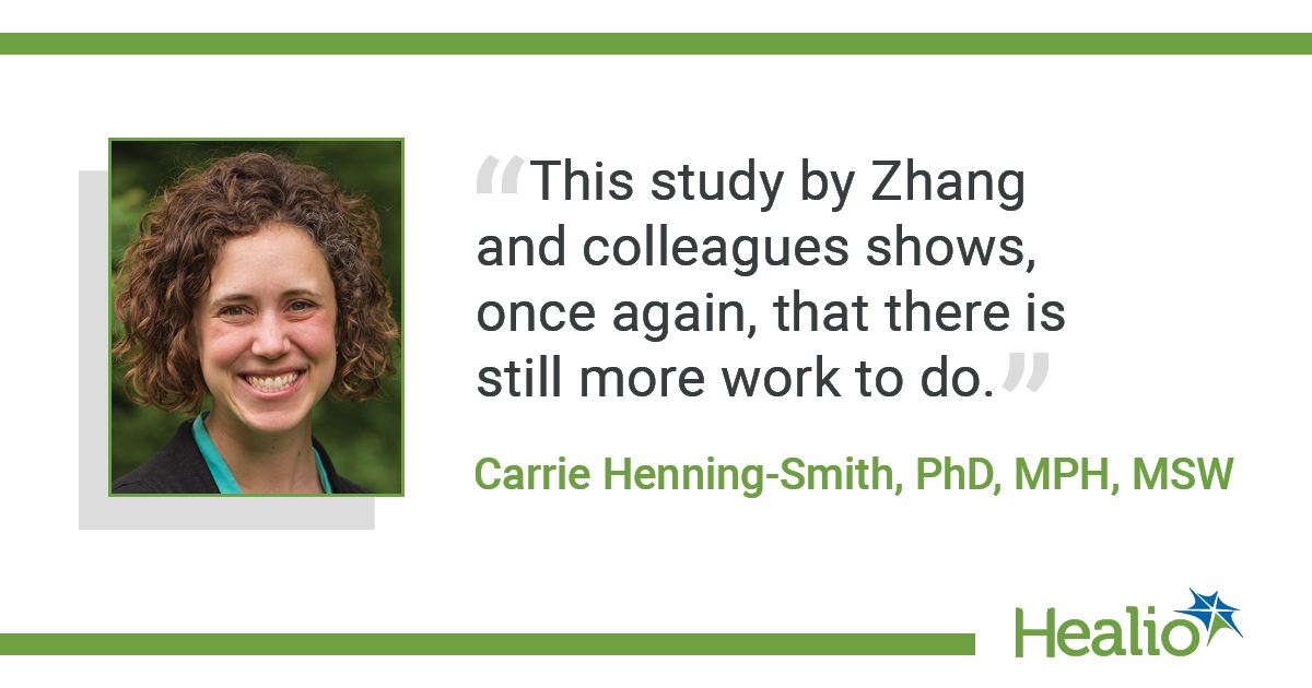 "The quote is: ""This study by Zhang and colleagues shows, once again, that there is still more work to do."" The source of the quote is Carrie Henning-Smith, PhD, MPH, MSW."