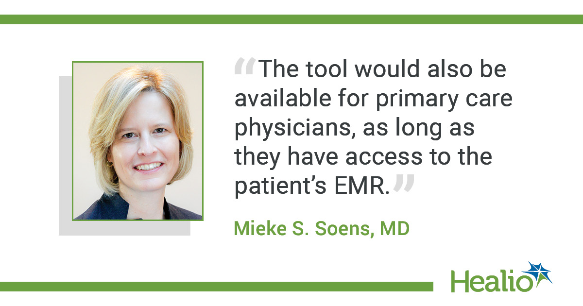 "The quote is: ""The tool would also be available for primary care physicians, as long as they have access to the patient's EMR."" The source of the quote is: Mieke S. Soens, MD."