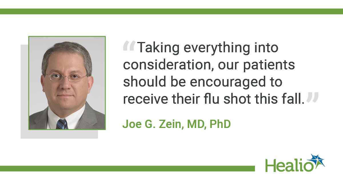 "The quote is: ""Taking everything into consideration, our patients should be encouraged to receive their flu shot this fall."" The source of the quote is Joe G. Zein, MD, PhD."