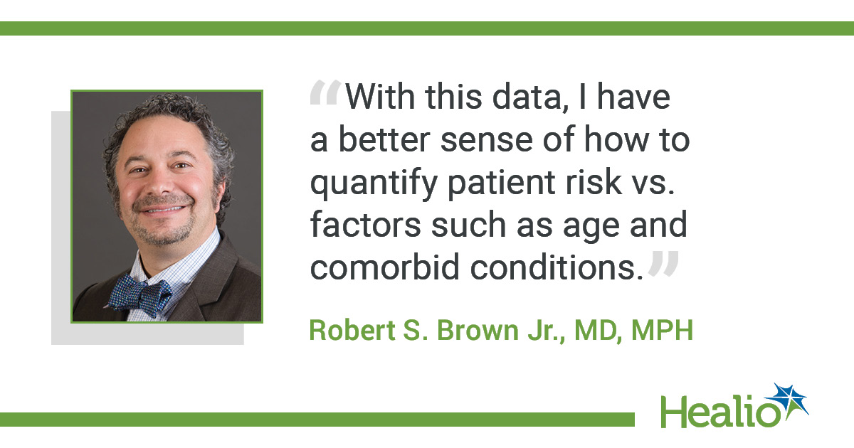 "The quote is: ""With this data, I have a better sense of how to quantify patient risk vs. factors such as age and comorbid conditions."" The source of the quote is Robert S. Brown, Jr.,"