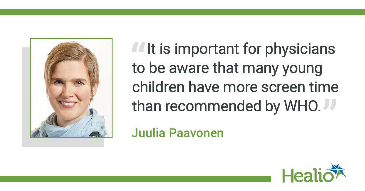 "The quote is: ""It is important for physicians to be aware that many young children have more screen time than recommended by WHO."" The source of the quote is Juulia Paavonen."