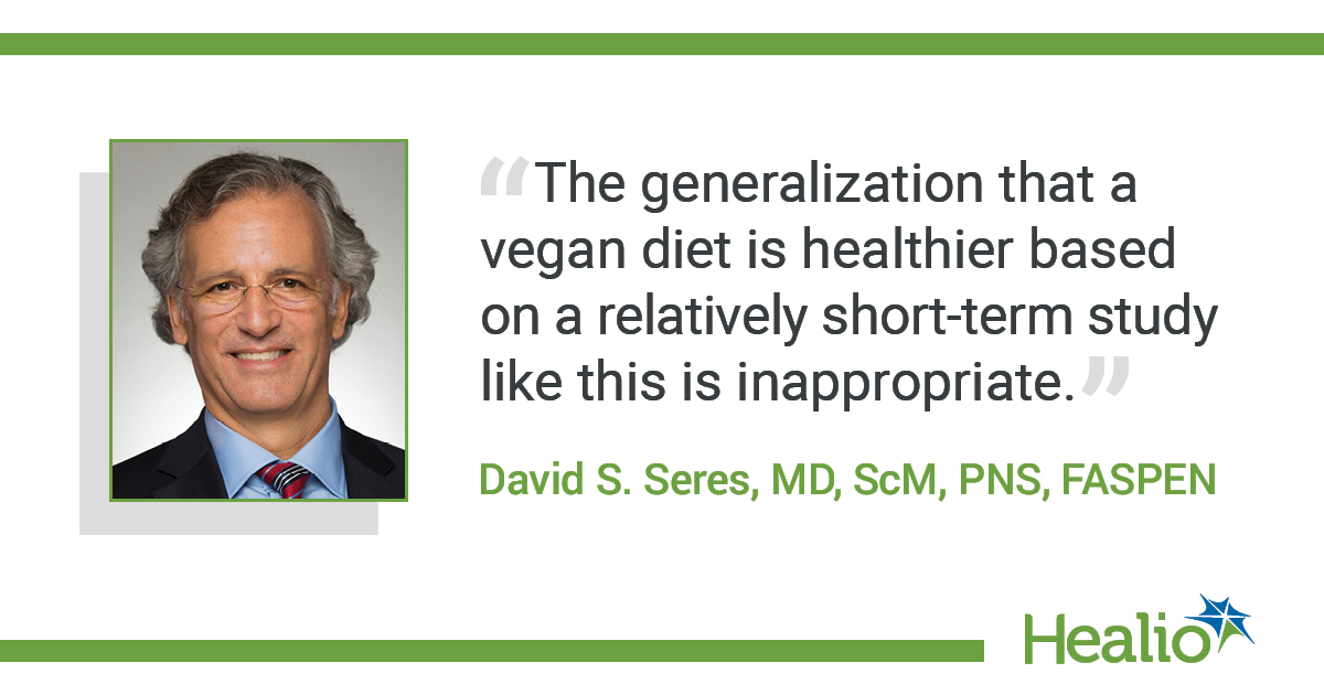 """The quote is: """"The generalization that a vegan diet is healthier based on a relatively short-term study like this is inappropriate."""" The source of the quote is: David S. Seres, MD, ScM, PNS, FASPEN."""