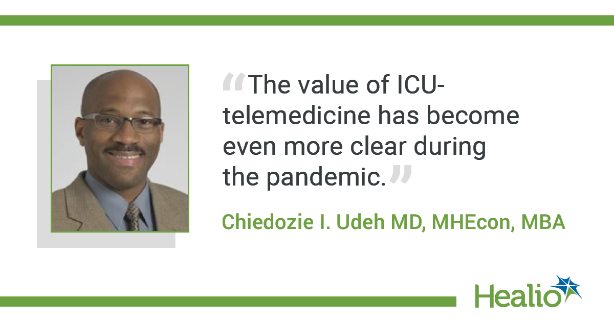 """The quote is: """"The value of ICU-telemedicine has become even more clear during the pandemic."""" The source of the quote is: Chiedozie I. Udeh MD, MHEcon, MBA."""